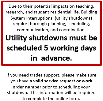 Due to their potential impacts on teaching, research, and student residential life, Building System Interruptions  (utility shutdowns) require thorough planning, scheduling, communication, and coordination.  Utility shutdowns must be scheduled 5 working days in  advance. If you need trades support, please make sure you have a valid service request or work order number prior to scheduling your shutdown.  This information will be required to complete the online form.