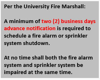 Per the University Fire Marshall:  A minimum of two (2) business days advance notification is required to  schedule a fire alarm or sprinkler system shutdown.  At no time shall both the fire alarm system and sprinkler system be impaired at the same time.