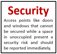 Security Access points like doors and windows that cannot be secured while a space in unoccupied present a security risk and should be reported immediately.